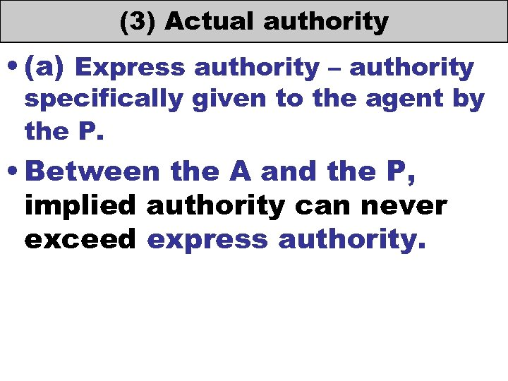 (3) Actual authority • (a) Express authority – authority specifically given to the agent