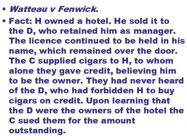 • Watteau v Fenwick. • Fact: H owned a hotel. He sold it