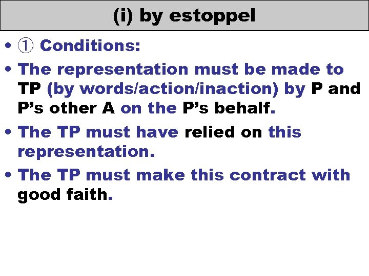 (i) by estoppel • ① Conditions: • The representation must be made to TP