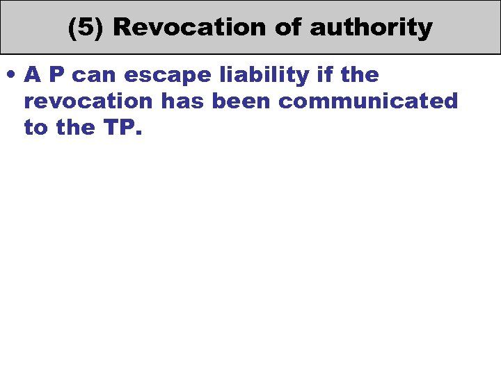 (5) Revocation of authority • A P can escape liability if the revocation has