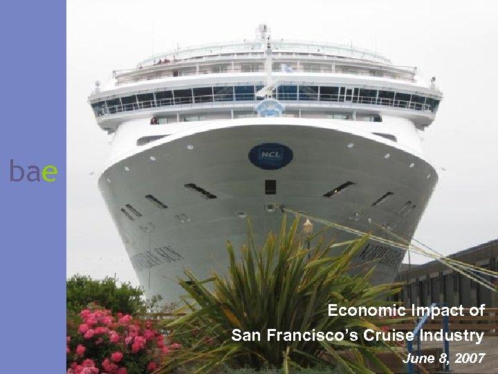 bae Economic Impact of San Francisco's Cruise Industry June 8, 2007