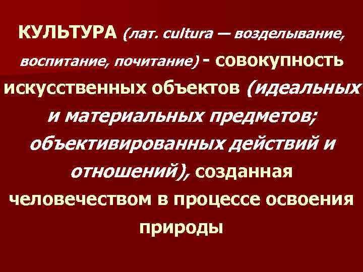 КУЛЬТУРА (лат. cultura — возделывание, воспитание, почитание) - совокупность искусственных объектов (идеальных и материальных