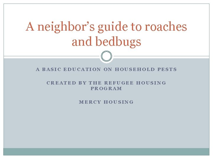 A neighbor's guide to roaches and bedbugs A BASIC EDUCATION ON HOUSEHOLD PESTS CREATED