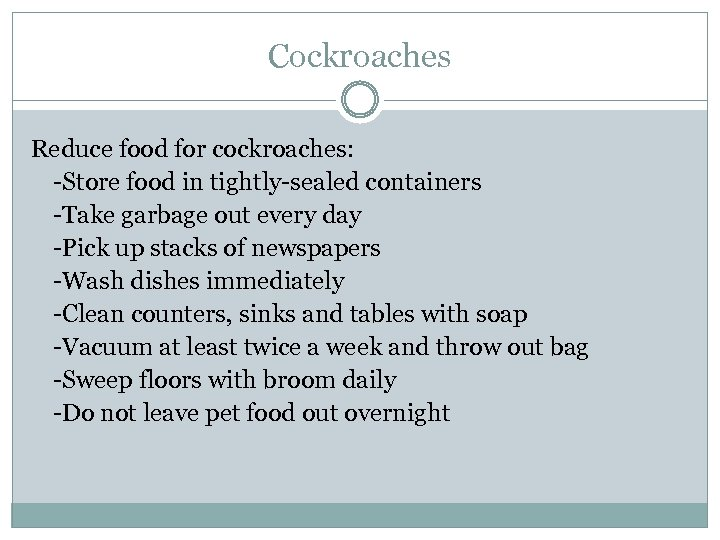 Cockroaches Reduce food for cockroaches: -Store food in tightly-sealed containers -Take garbage out every
