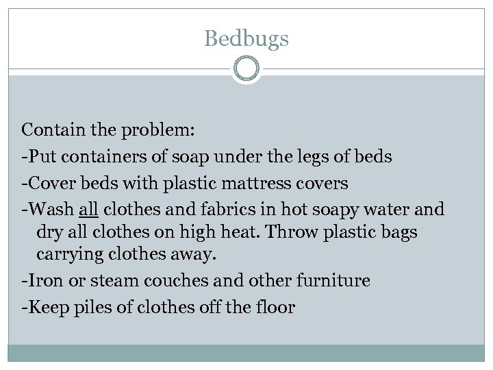 Bedbugs Contain the problem: -Put containers of soap under the legs of beds -Cover