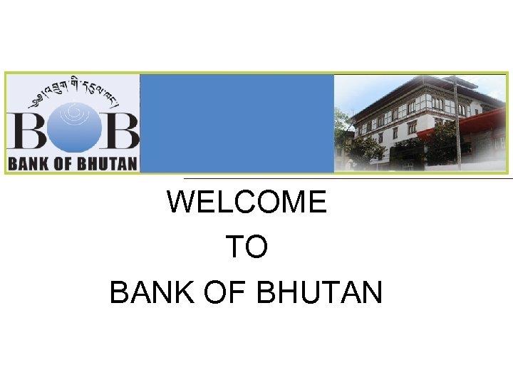 WELCOME TO BANK OF BHUTAN