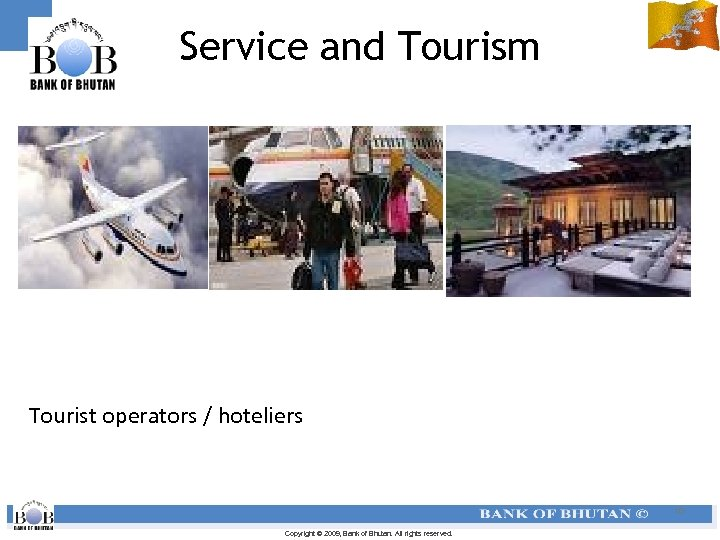 Service and Tourism Tourist operators / hoteliers 10 Copyright © 2009, Bank of Bhutan.