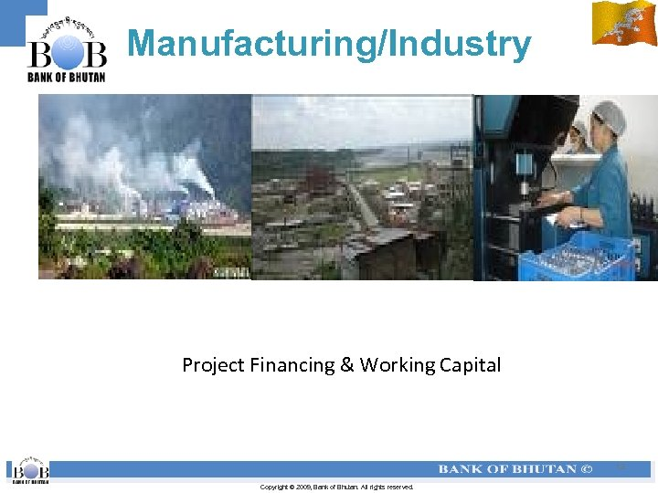 Manufacturing/Industry Project Financing & Working Capital 12 Copyright © 2009, Bank of Bhutan. All