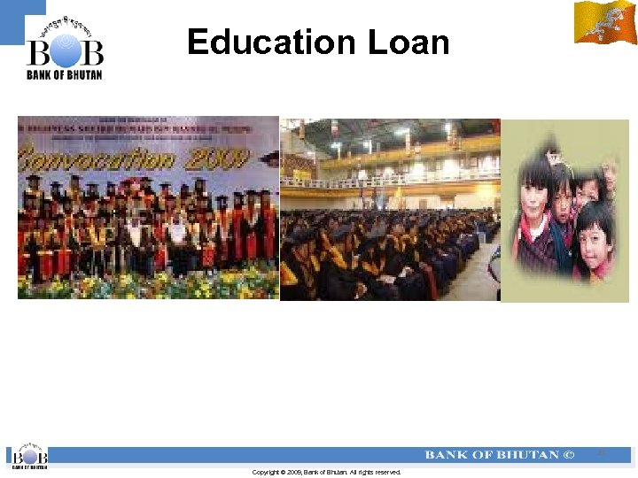 Education Loan 21 Copyright © 2009, Bank of Bhutan. All rights reserved.