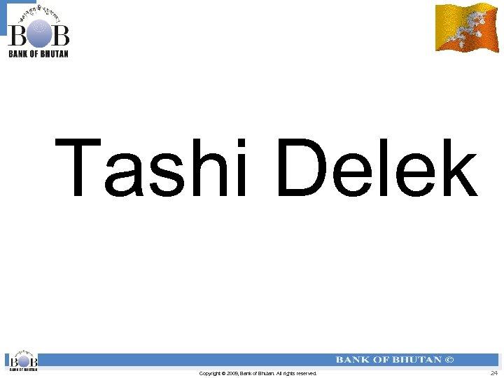 Tashi Delek Copyright © 2009, Bank of Bhutan. All rights reserved. 24