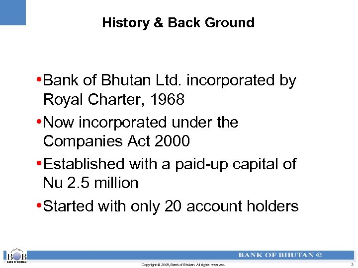 History & Back Ground • Bank of Bhutan Ltd. incorporated by Royal Charter, 1968