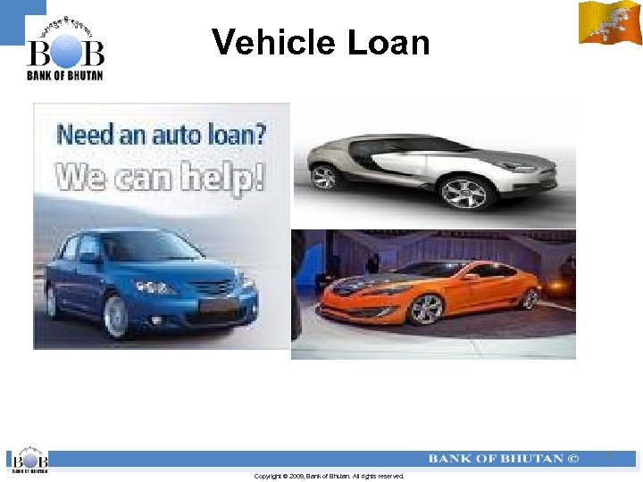 Vehicle Loan 8 Copyright © 2009, Bank of Bhutan. All rights reserved.