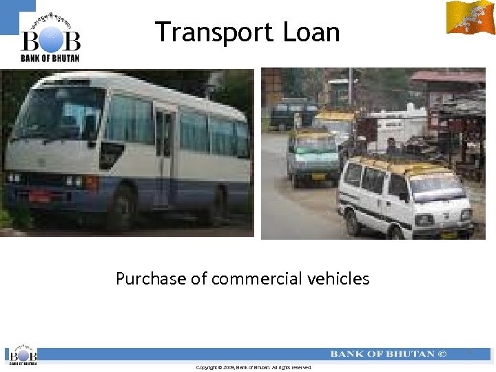 Transport Loan Purchase of commercial vehicles 9 Copyright © 2009, Bank of Bhutan. All