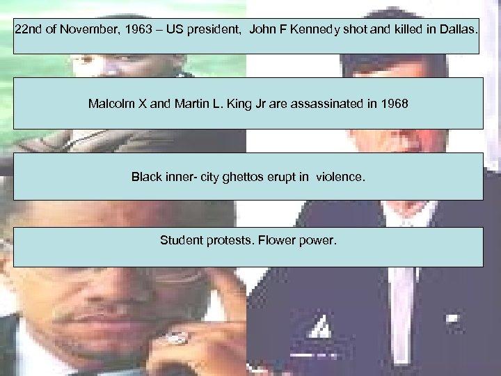22 nd of November, 1963 – US president, John F Kennedy shot and killed