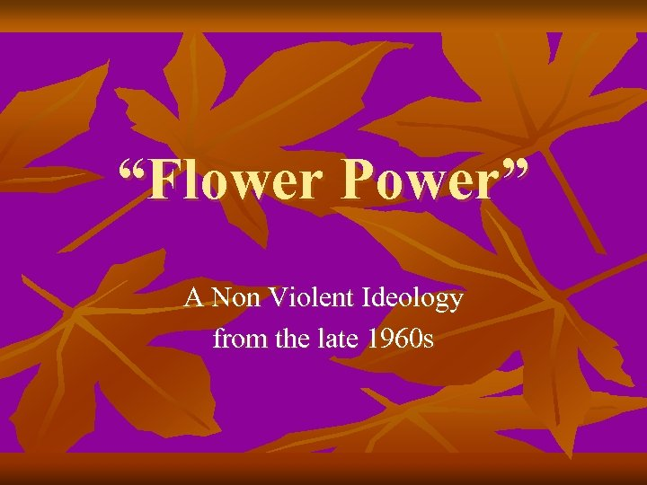 """""""Flower Power"""" A Non Violent Ideology from the late 1960 s"""