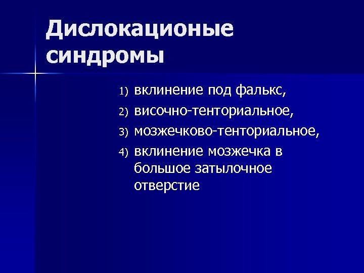 Дислокационые синдромы 1) 2) 3) 4) вклинение под фалькс, височно-тенториальное, мозжечково-тенториальное, вклинение мозжечка в