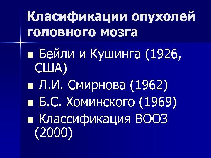 Класификации опухолей головного мозга n Бейли и Кушинга (1926, США) n Л. И. Смирнова