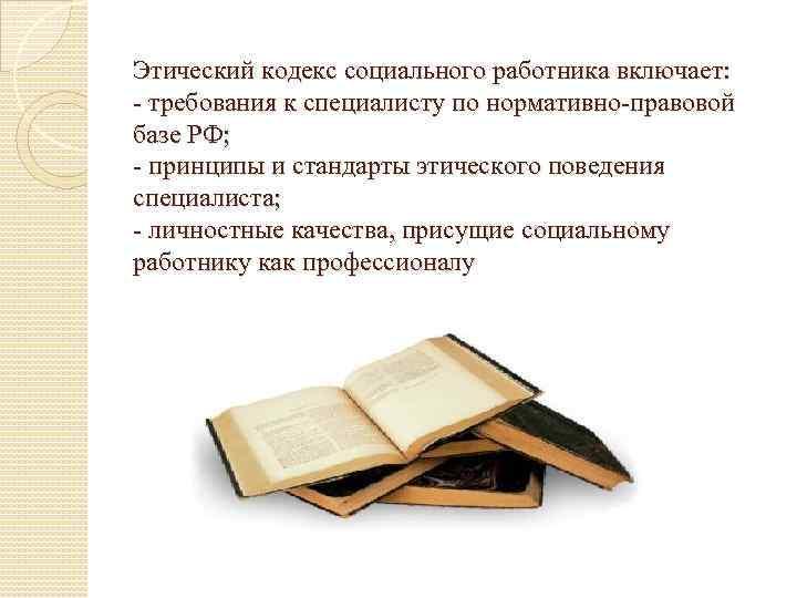 Этический кодекс социального работника включает: требования к специалисту по нормативно правовой базе РФ; принципы