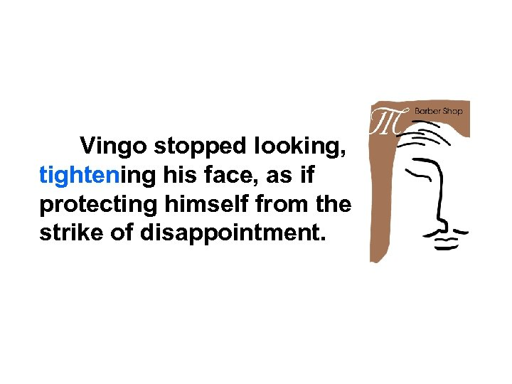 Vingo stopped looking, tightening his face, as if protecting himself from the strike of
