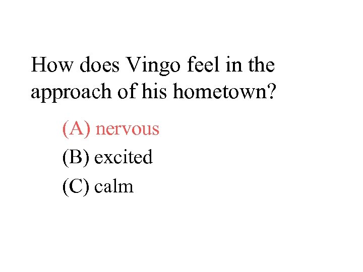 How does Vingo feel in the approach of his hometown? (A) nervous (B) excited