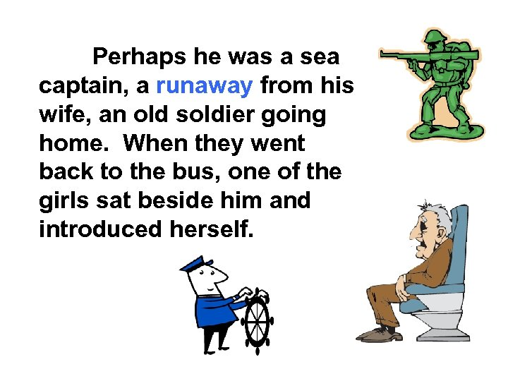 Perhaps he was a sea captain, a runaway from his wife, an old soldier