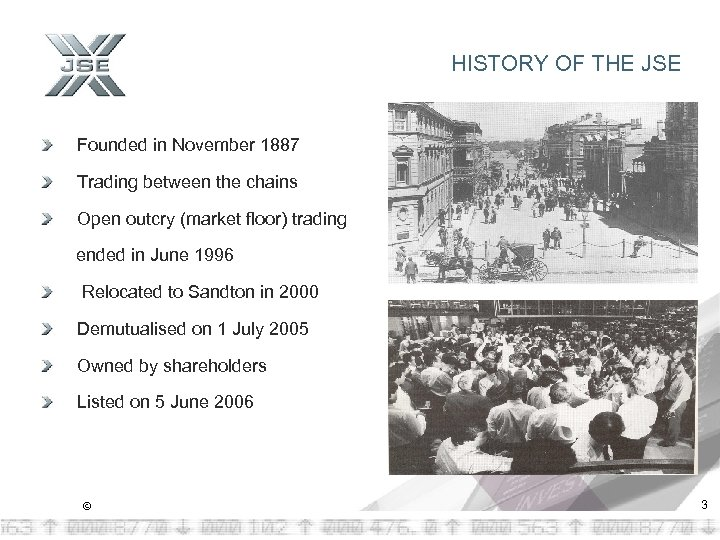 HISTORY OF THE JSE Founded in November 1887 Trading between the chains Open outcry