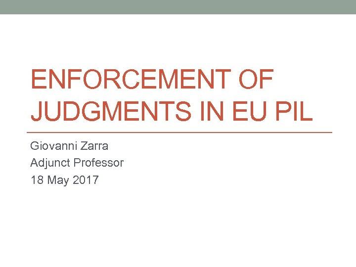 ENFORCEMENT OF JUDGMENTS IN EU PIL Giovanni Zarra Adjunct Professor 18 May 2017