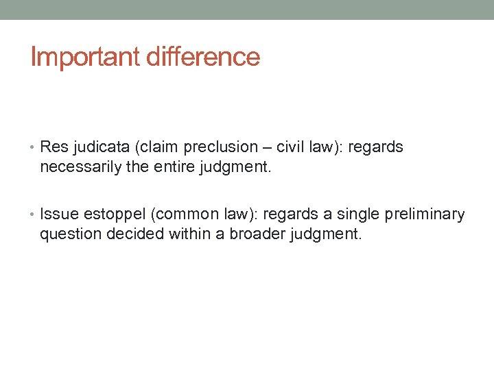 Important difference • Res judicata (claim preclusion – civil law): regards necessarily the entire
