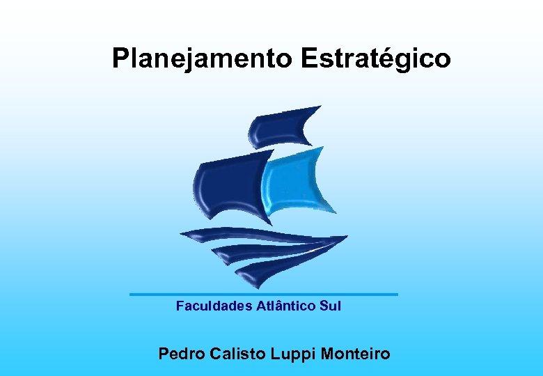Planejamento Estratégico Faculdades Atlântico Sul Pedro Calisto Luppi Monteiro