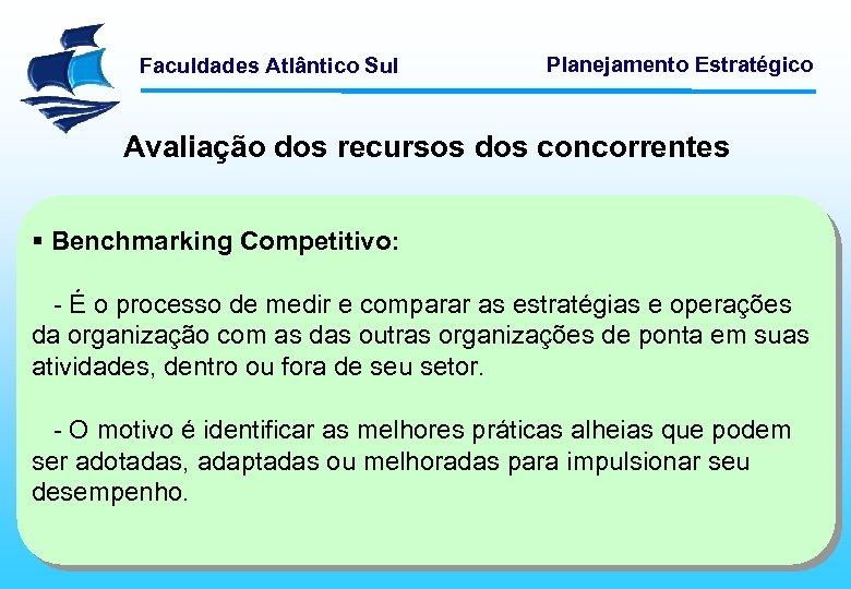 Faculdades Atlântico Sul Planejamento Estratégico Avaliação dos recursos dos concorrentes § Benchmarking Competitivo: -