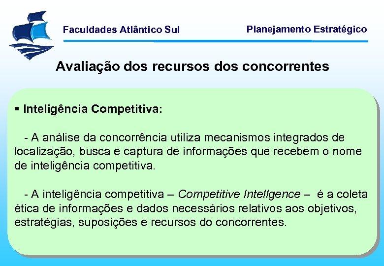 Faculdades Atlântico Sul Planejamento Estratégico Avaliação dos recursos dos concorrentes § Inteligência Competitiva: -