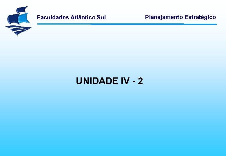 Faculdades Atlântico Sul UNIDADE IV - 2 Planejamento Estratégico