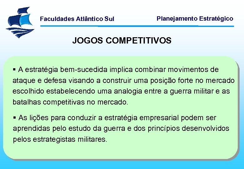 Faculdades Atlântico Sul Planejamento Estratégico JOGOS COMPETITIVOS § A estratégia bem-sucedida implica combinar movimentos