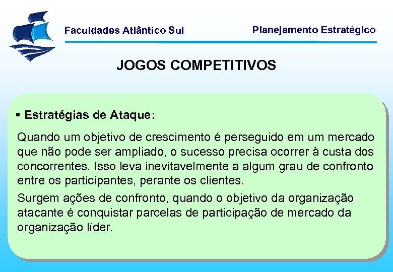 Faculdades Atlântico Sul Planejamento Estratégico JOGOS COMPETITIVOS § Estratégias de Ataque: Quando um objetivo