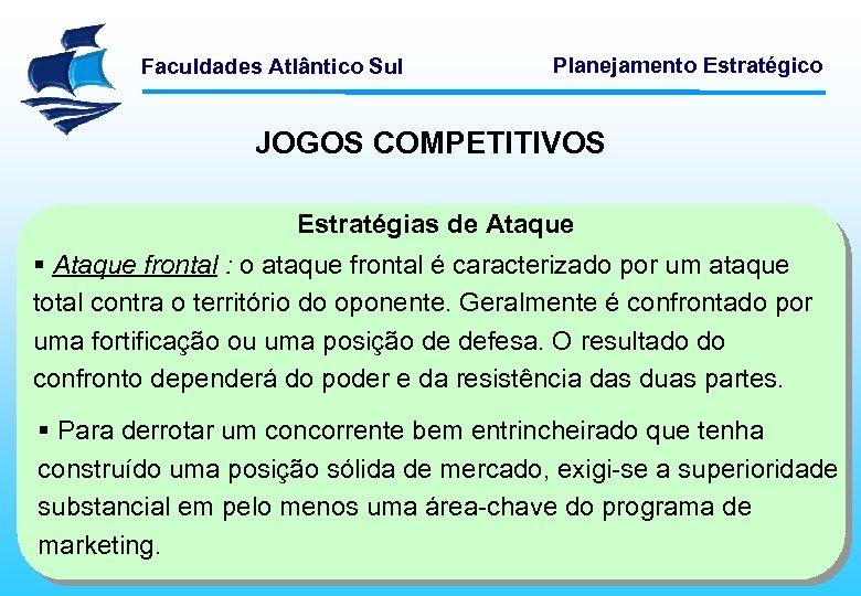 Faculdades Atlântico Sul Planejamento Estratégico JOGOS COMPETITIVOS Estratégias de Ataque § Ataque frontal :