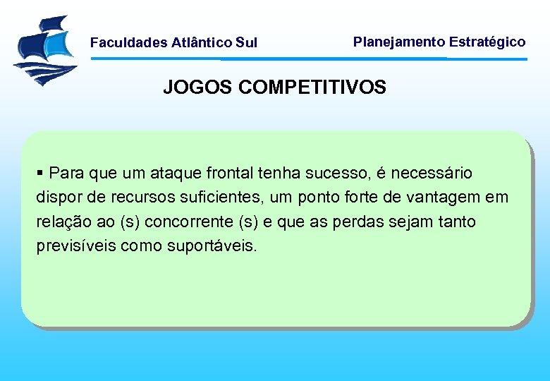 Faculdades Atlântico Sul Planejamento Estratégico JOGOS COMPETITIVOS § Para que um ataque frontal tenha