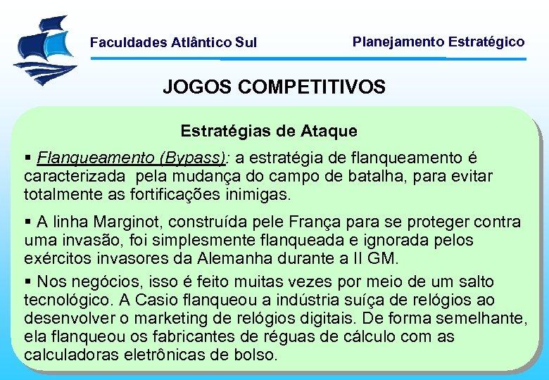 Faculdades Atlântico Sul Planejamento Estratégico JOGOS COMPETITIVOS Estratégias de Ataque § Flanqueamento (Bypass): a