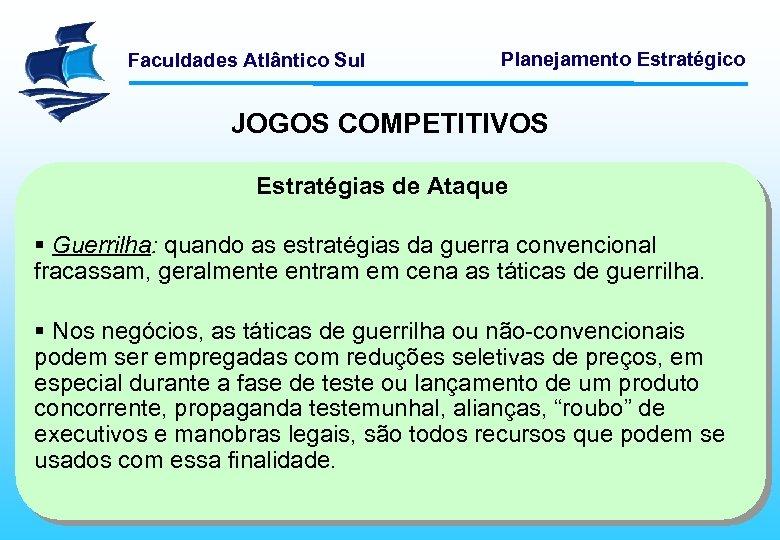 Faculdades Atlântico Sul Planejamento Estratégico JOGOS COMPETITIVOS Estratégias de Ataque § Guerrilha: quando as