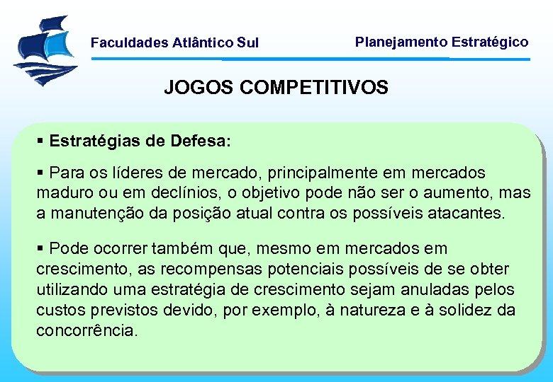 Faculdades Atlântico Sul Planejamento Estratégico JOGOS COMPETITIVOS § Estratégias de Defesa: § Para os