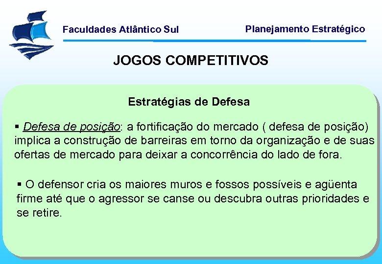 Faculdades Atlântico Sul Planejamento Estratégico JOGOS COMPETITIVOS Estratégias de Defesa § Defesa de posição: