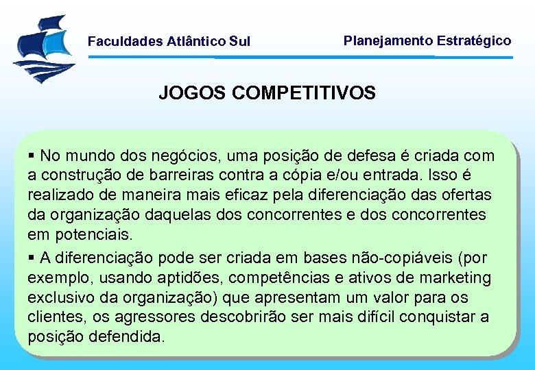 Faculdades Atlântico Sul Planejamento Estratégico JOGOS COMPETITIVOS § No mundo dos negócios, uma posição