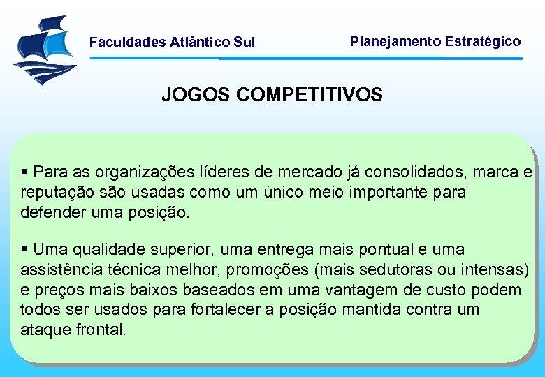 Faculdades Atlântico Sul Planejamento Estratégico JOGOS COMPETITIVOS § Para as organizações líderes de mercado