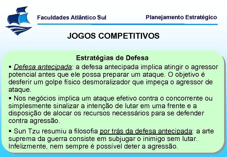 Faculdades Atlântico Sul Planejamento Estratégico JOGOS COMPETITIVOS Estratégias de Defesa § Defesa antecipada: a