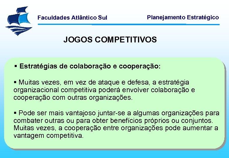 Faculdades Atlântico Sul Planejamento Estratégico JOGOS COMPETITIVOS § Estratégias de colaboração e cooperação: §