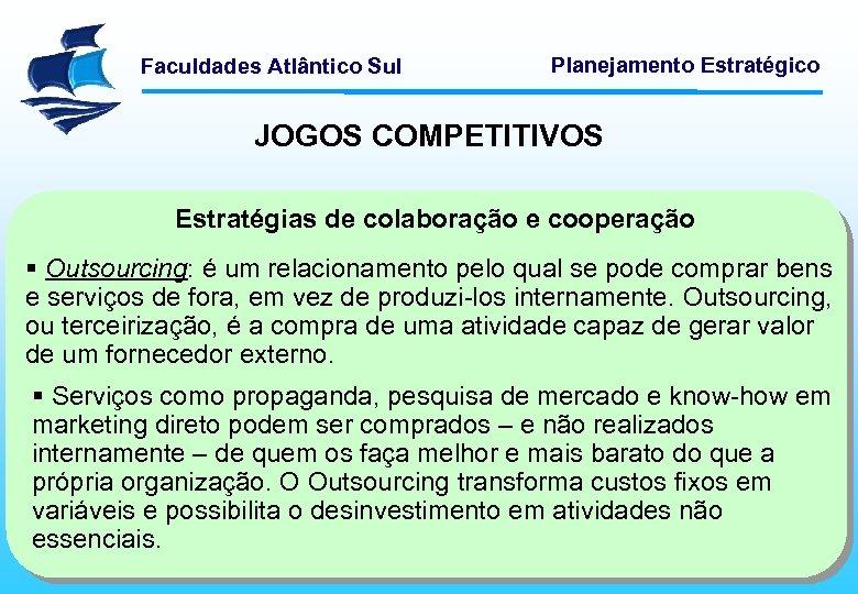 Faculdades Atlântico Sul Planejamento Estratégico JOGOS COMPETITIVOS Estratégias de colaboração e cooperação § Outsourcing: