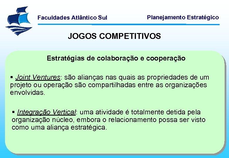 Faculdades Atlântico Sul Planejamento Estratégico JOGOS COMPETITIVOS Estratégias de colaboração e cooperação § Joint