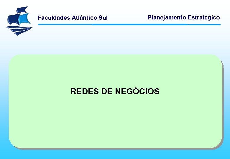 Faculdades Atlântico Sul Planejamento Estratégico REDES DE NEGÓCIOS