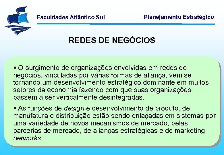 Faculdades Atlântico Sul Planejamento Estratégico REDES DE NEGÓCIOS § O surgimento de organizações envolvidas