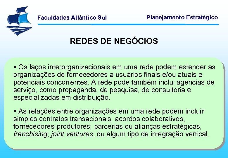 Faculdades Atlântico Sul Planejamento Estratégico REDES DE NEGÓCIOS § Os laços interorganizacionais em uma