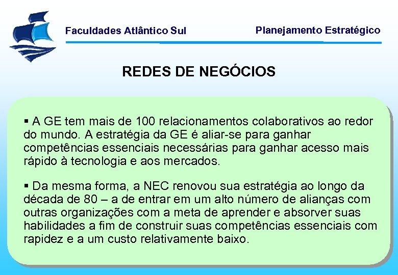 Faculdades Atlântico Sul Planejamento Estratégico REDES DE NEGÓCIOS § A GE tem mais de